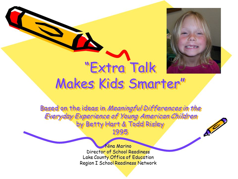 Extra Talk Makes Kids Smarter Based on the ideas in Meaningful Differences in the Everyday Experience of Young American Children by Betty Hart & Todd Risley 1995
