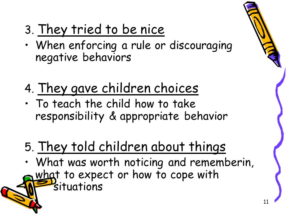 3. They tried to be niceWhen enforcing a rule or discouraging negative behaviors. 4. They gave children choices.