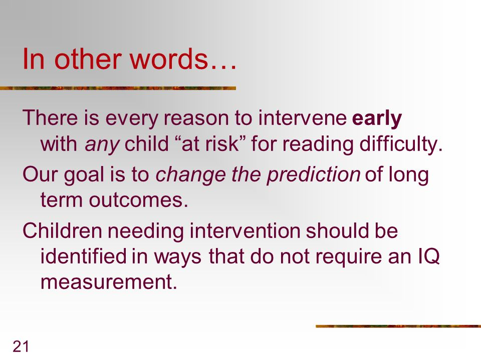 In other words… There is every reason to intervene early with any child at risk for reading difficulty.