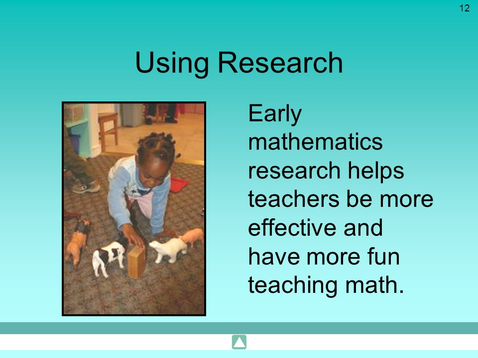Using Research Early mathematics research helps teachers be more effective and have more fun teaching math.