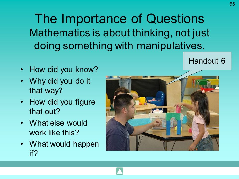The Importance of Questions Mathematics is about thinking, not just doing something with manipulatives.