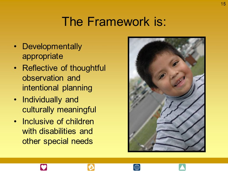 The Framework is: Developmentally appropriate