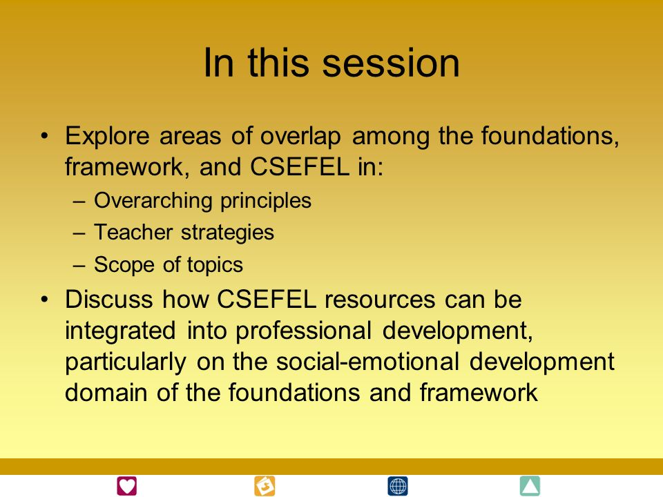 In this session Explore areas of overlap among the foundations, framework, and CSEFEL in: Overarching principles.