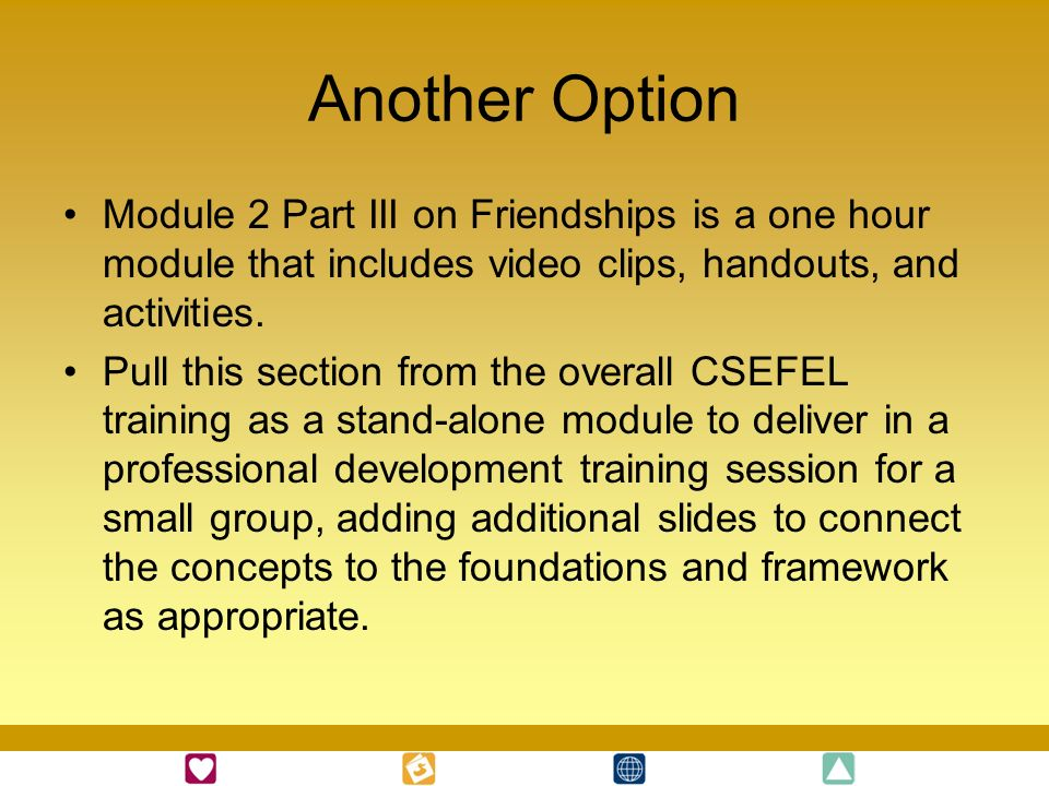 Another Option Module 2 Part III on Friendships is a one hour module that includes video clips, handouts, and activities.