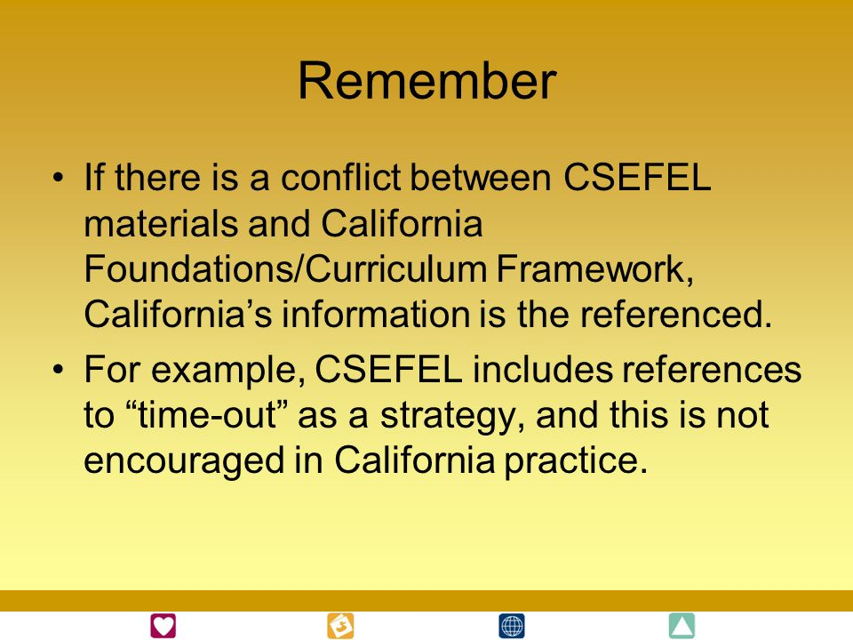 Remember If there is a conflict between CSEFEL materials and California Foundations/Curriculum Framework, California's information is the referenced.