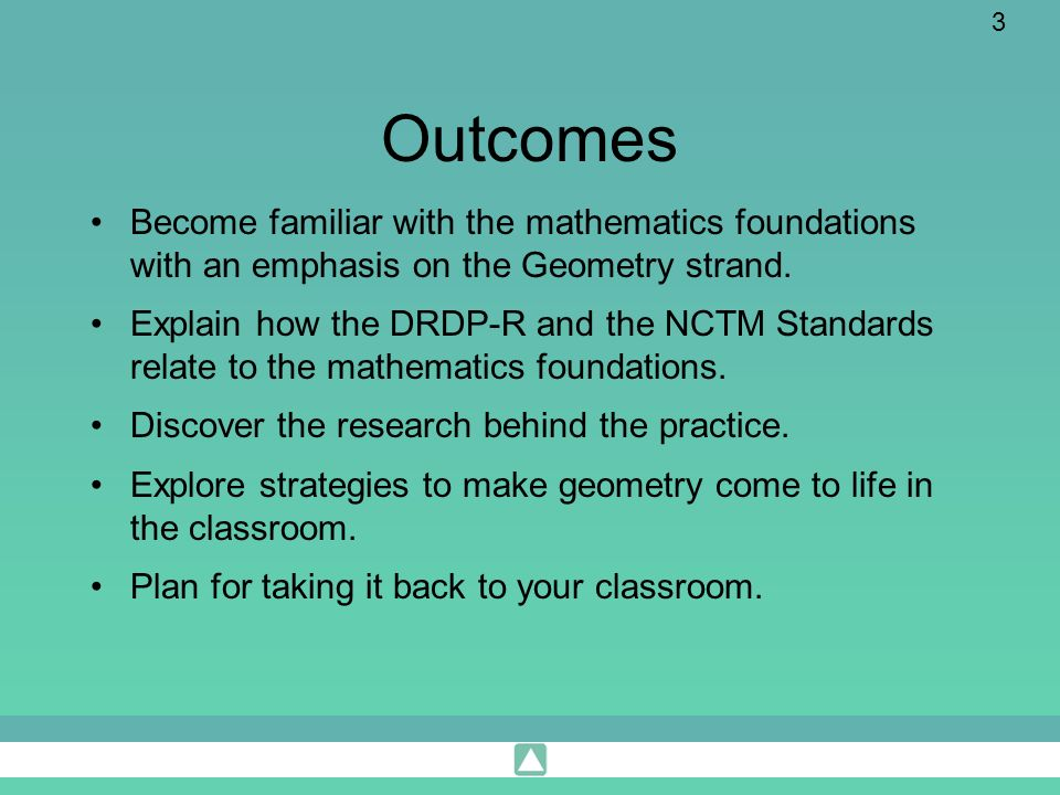 Outcomes Become familiar with the mathematics foundations with an emphasis on the Geometry strand.