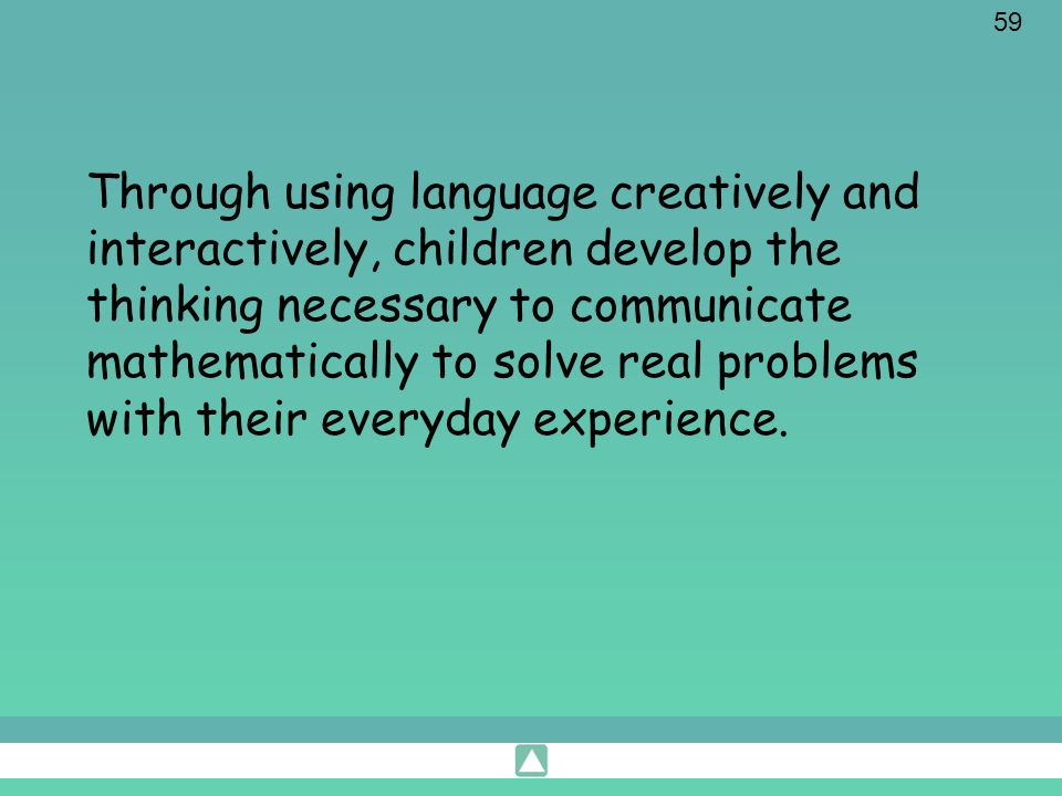 Through using language creatively and interactively, children develop the thinking necessary to communicate mathematically to solve real problems with their everyday experience.