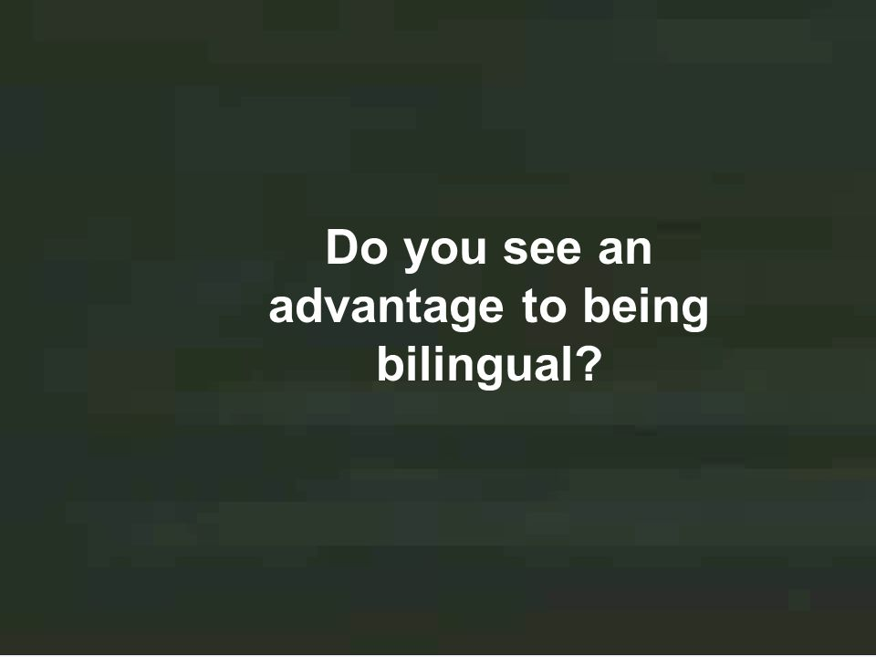 Do you see an advantage to being bilingual