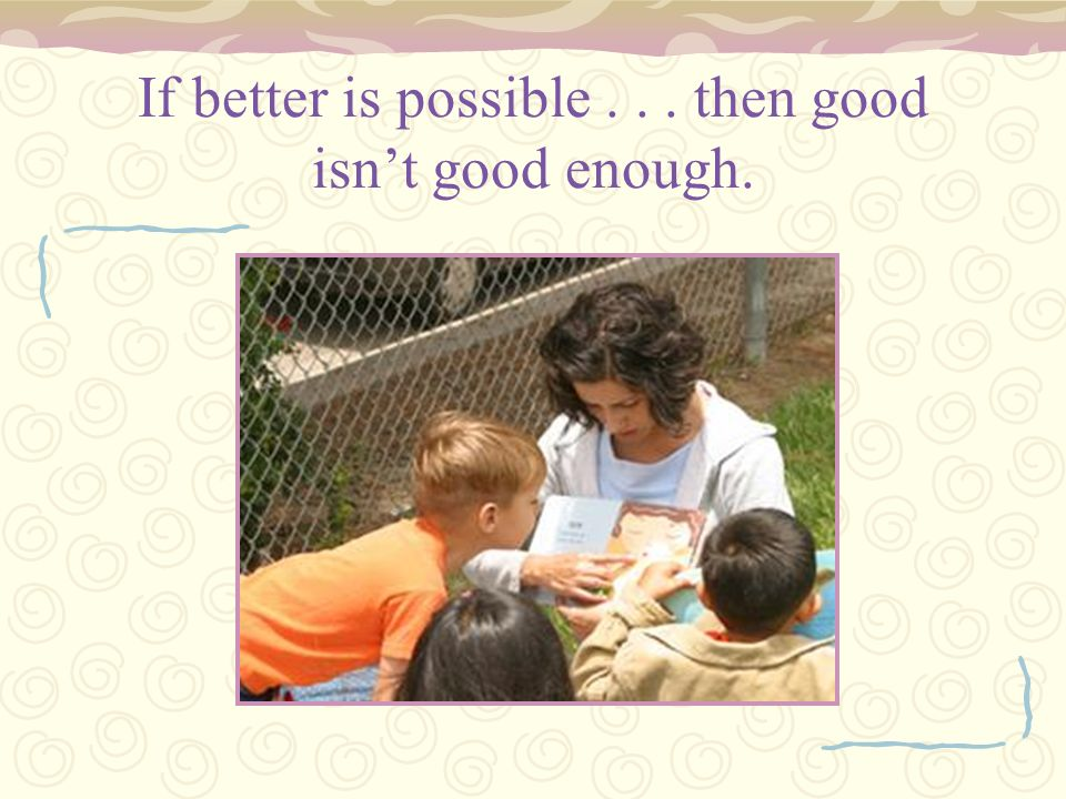 If better is possible . . . then good isn't good enough.