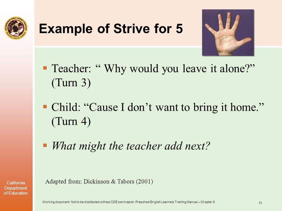 Example of Strive for 5 Teacher: Why would you leave it alone (Turn 3) Child: Cause I don't want to bring it home. (Turn 4)