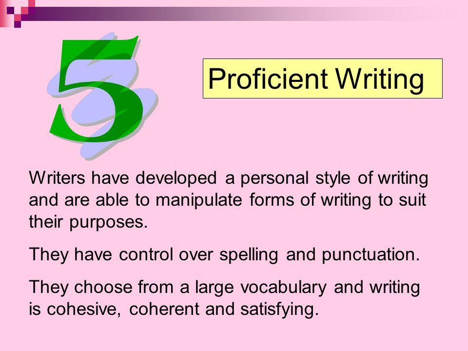 Proficient Writing Writers have developed a personal style of writing and are able to manipulate forms of writing to suit their purposes.