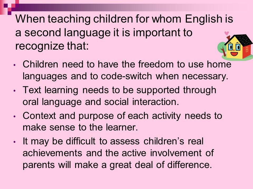 When teaching children for whom English is a second language it is important to recognize that: