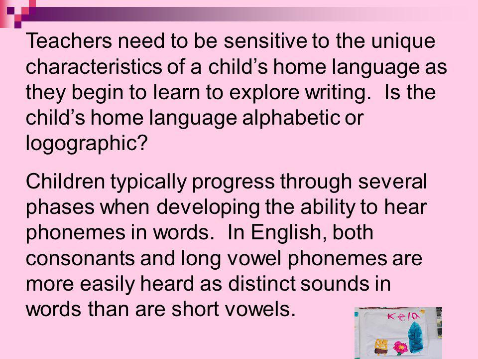 Teachers need to be sensitive to the unique characteristics of a child's home language as they begin to learn to explore writing. Is the child's home language alphabetic or logographic