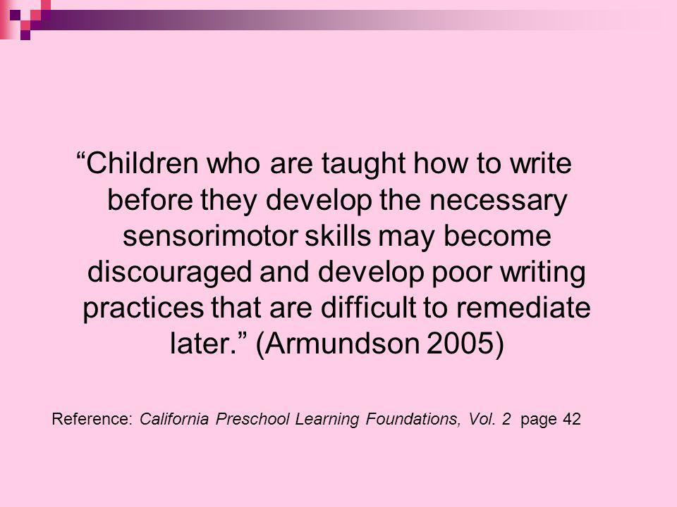 Children who are taught how to write before they develop the necessary sensorimotor skills may become discouraged and develop poor writing practices that are difficult to remediate later. (Armundson 2005)