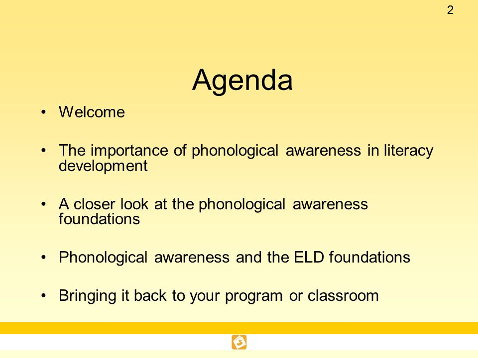 Agenda Welcome. The importance of phonological awareness in literacy development. A closer look at the phonological awareness foundations.