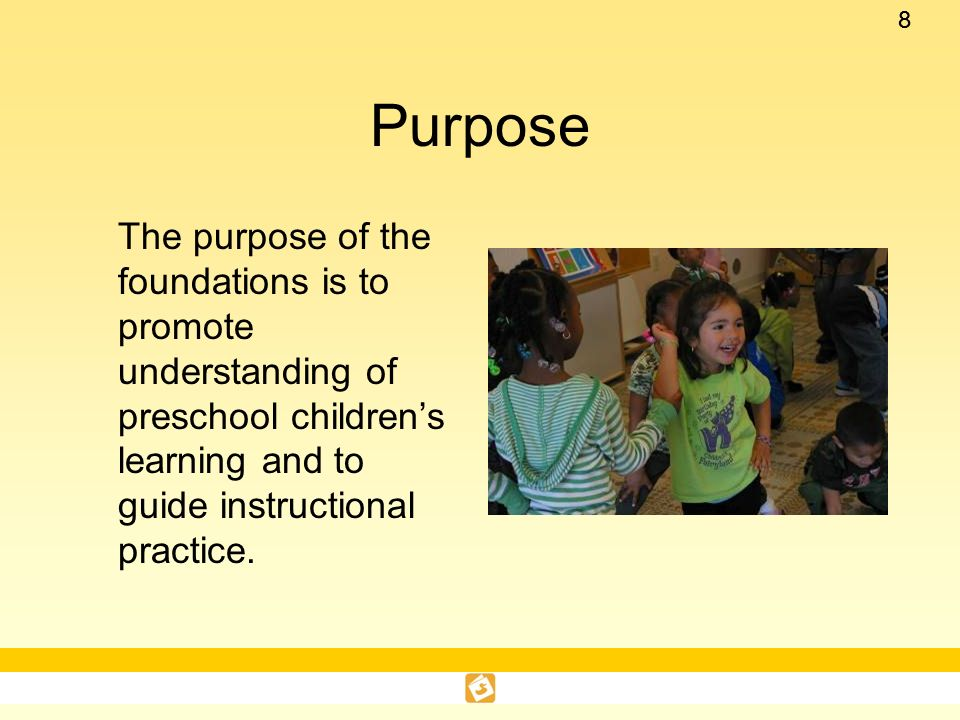 Purpose The purpose of the foundations is to promote understanding of preschool children's learning and to guide instructional practice.