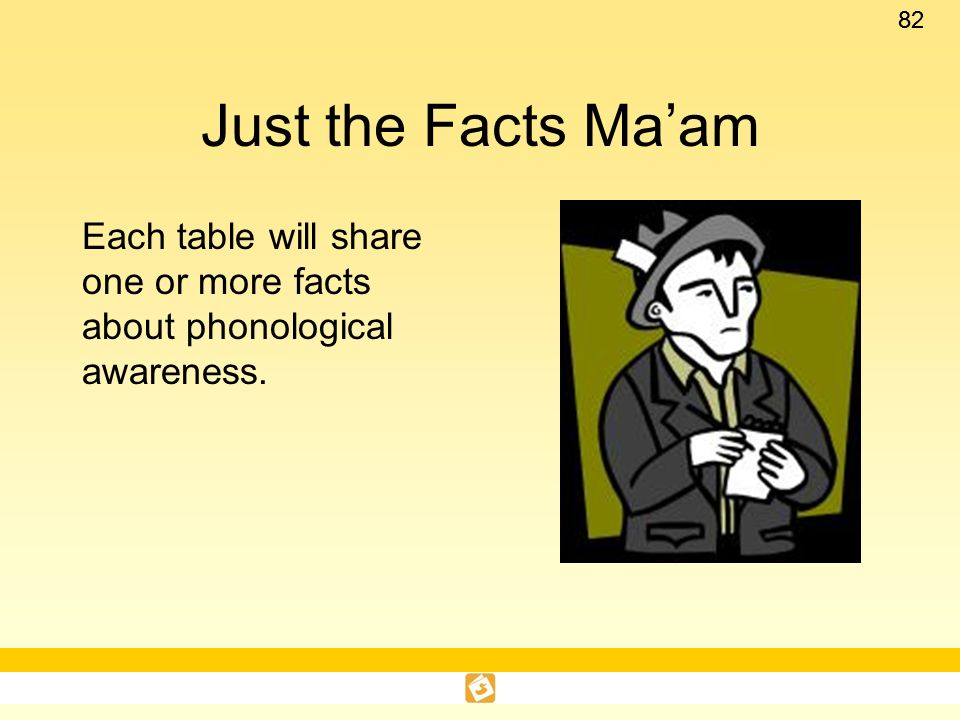 Just the Facts Ma'am Each table will share one or more facts about phonological awareness.