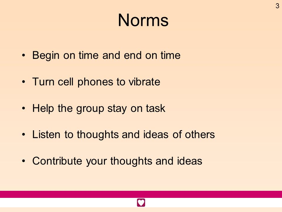 Norms Begin on time and end on time Turn cell phones to vibrate
