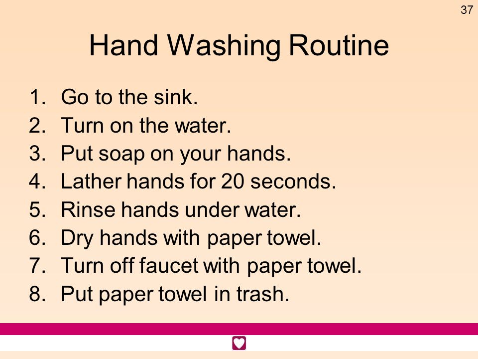 Hand Washing Routine Go to the sink. Turn on the water.