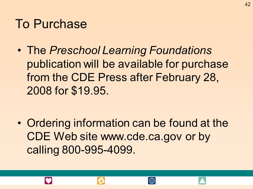 To PurchaseThe Preschool Learning Foundations publication will be available for purchase from the CDE Press after February 28, 2008 for $19.95.