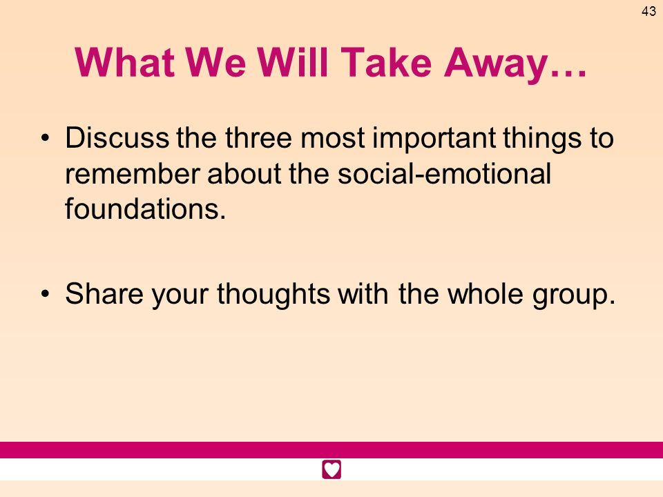 What We Will Take Away… Discuss the three most important things to remember about the social-emotional foundations.
