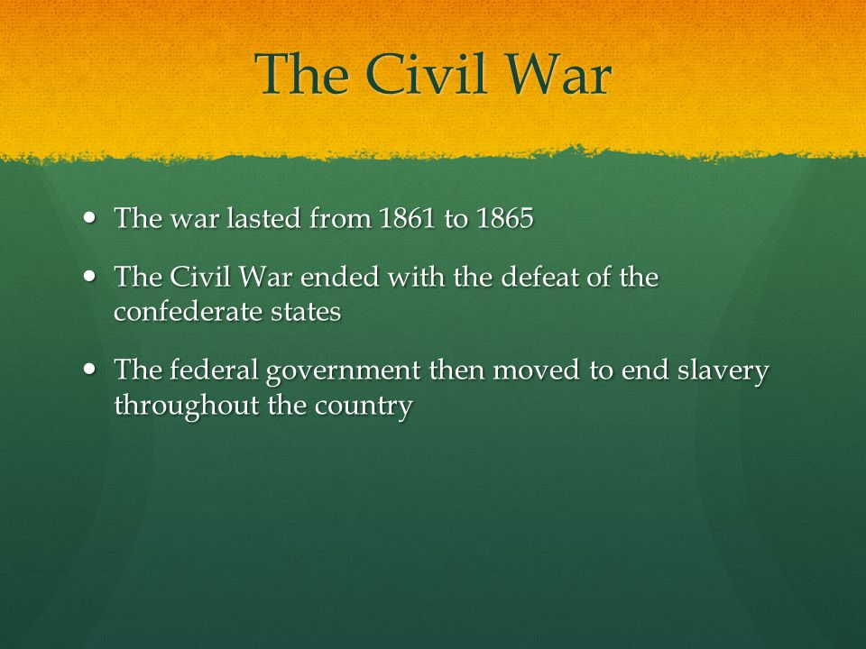 The Civil War The war lasted from 1861 to 1865