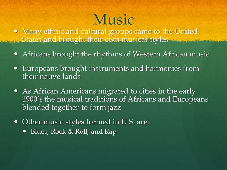 Music Many ethnic and cultural groups came to the United States and brought their own musical styles.