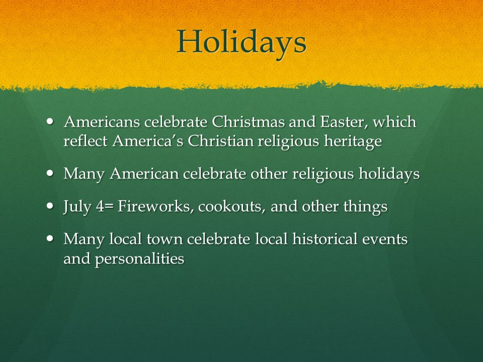 Holidays Americans celebrate Christmas and Easter, which reflect America's Christian religious heritage.