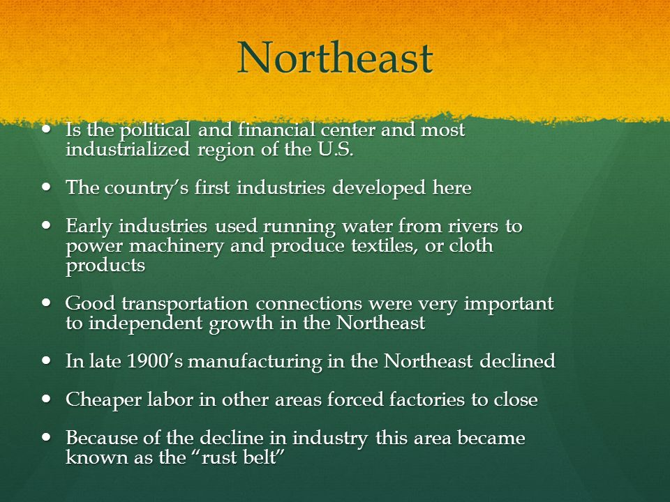 Northeast Is the political and financial center and most industrialized region of the U.S. The country's first industries developed here.