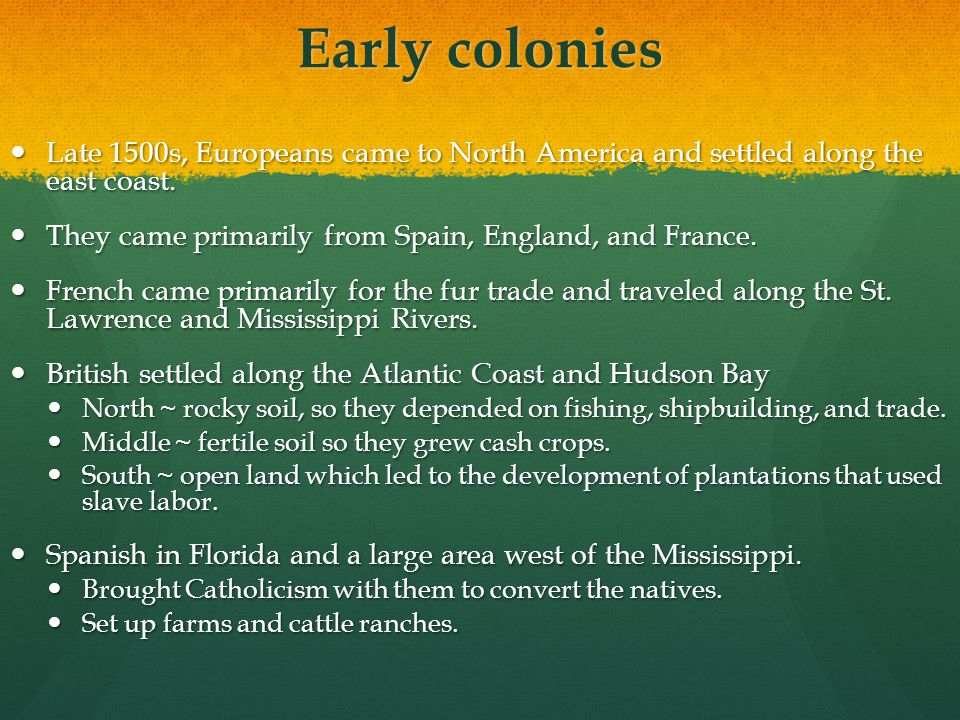 Early colonies Late 1500s, Europeans came to North America and settled along the east coast. They came primarily from Spain, England, and France.