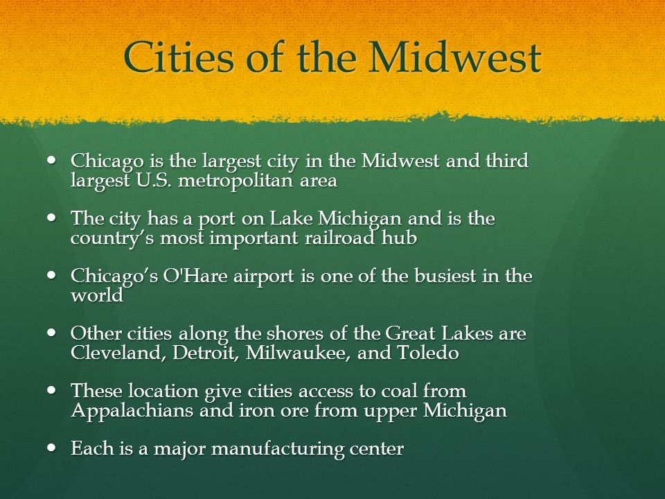 Cities of the Midwest Chicago is the largest city in the Midwest and third largest U.S. metropolitan area.