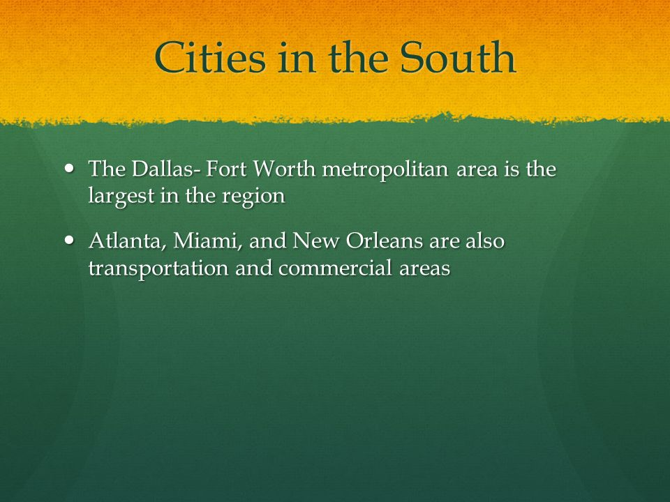 Cities in the South The Dallas- Fort Worth metropolitan area is the largest in the region.