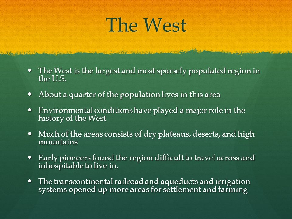 The West The West is the largest and most sparsely populated region in the U.S. About a quarter of the population lives in this area.