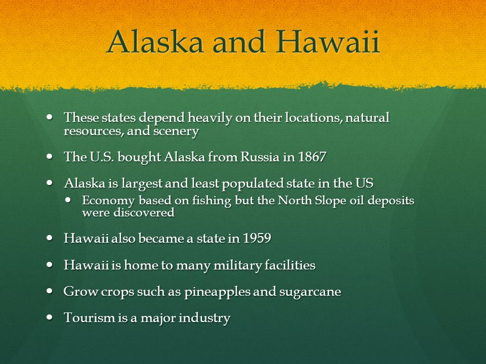 Alaska and Hawaii These states depend heavily on their locations, natural resources, and scenery. The U.S. bought Alaska from Russia in 1867.