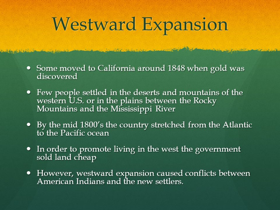 Westward Expansion Some moved to California around 1848 when gold was discovered.