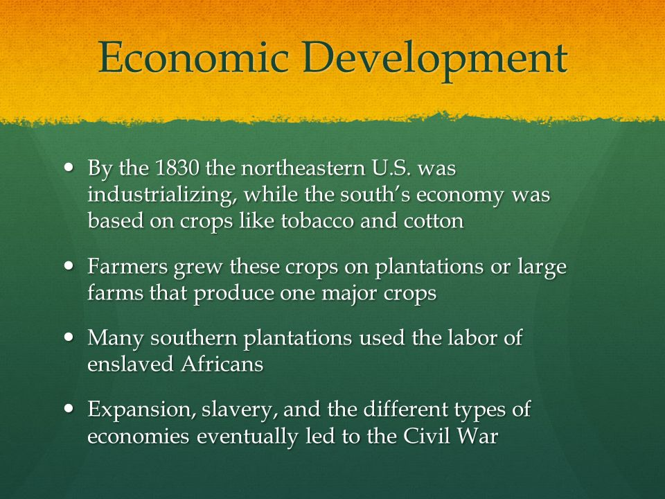 Economic Development By the 1830 the northeastern U.S. was industrializing, while the south's economy was based on crops like tobacco and cotton.
