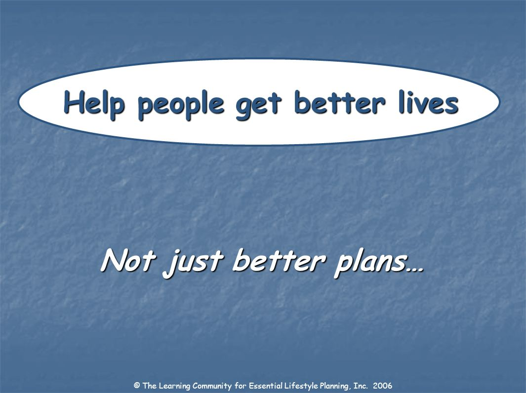 © The Learning Community for Essential Lifestyle Planning, Inc. 2006