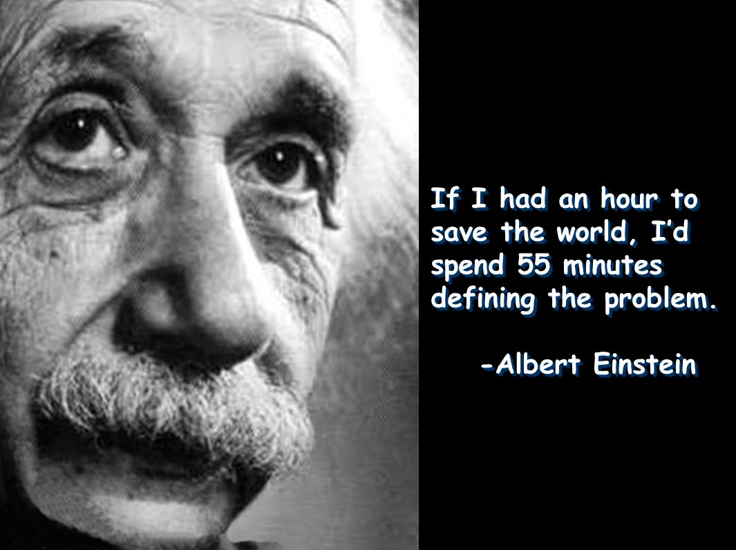If I had an hour to save the world, I'd spend 55 minutes defining the problem. -Albert Einstein