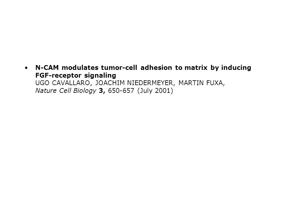 N-CAM modulates tumor-cell adhesion to matrix by inducing FGF-receptor signaling UGO CAVALLARO, JOACHIM NIEDERMEYER, MARTIN FUXA, Nature Cell Biology 3, 650-657 (July 2001)