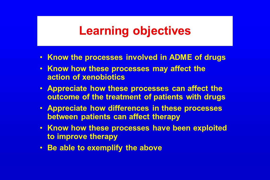 Learning objectives Know the processes involved in ADME of drugs