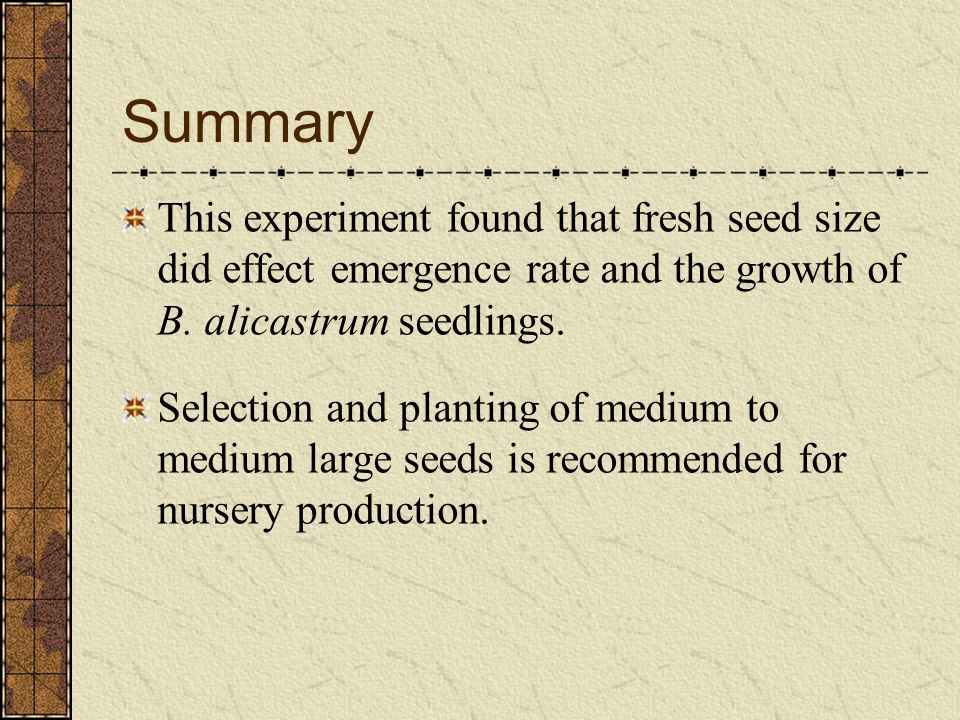 Summary This experiment found that fresh seed size did effect emergence rate and the growth of B. alicastrum seedlings.