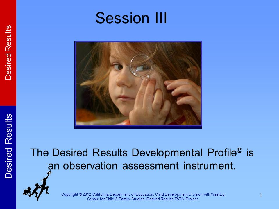 Session III The Desired Results Developmental Profile© is an observation assessment instrument.