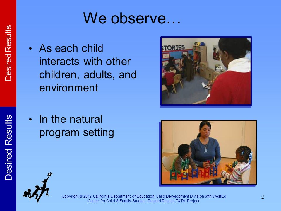 We observe… As each child interacts with other children, adults, and environment. In the natural program setting.