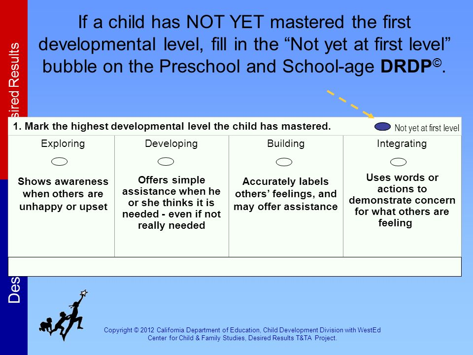 If a child has NOT YET mastered the first developmental level, fill in the Not yet at first level bubble on the Preschool and School-age DRDP©.