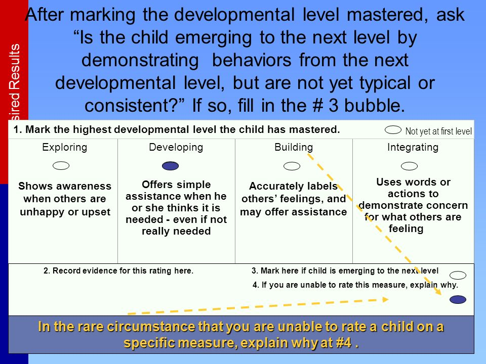 After marking the developmental level mastered, ask Is the child emerging to the next level by demonstrating behaviors from the next developmental level, but are not yet typical or consistent If so, fill in the # 3 bubble.