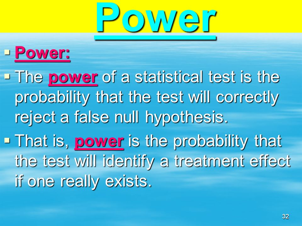 Power Power: The power of a statistical test is the probability that the test will correctly reject a false null hypothesis.