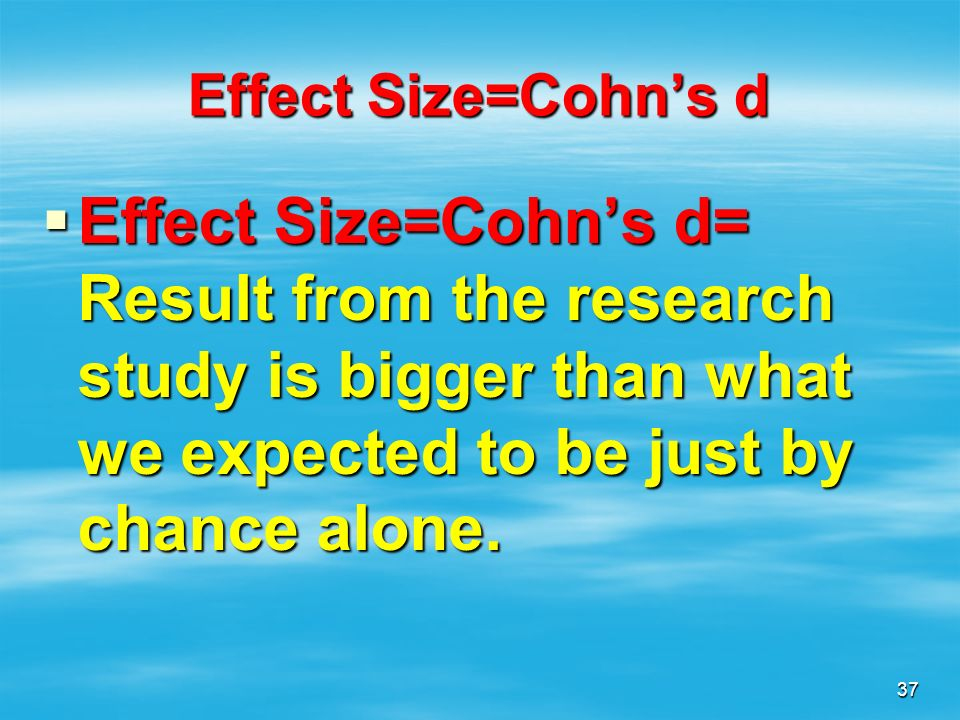 Effect Size=Cohn's d Effect Size=Cohn's d= Result from the research study is bigger than what we expected to be just by chance alone.
