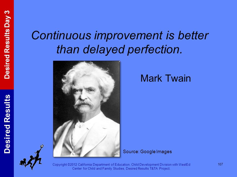 Continuous improvement is better than delayed perfection. Mark Twain