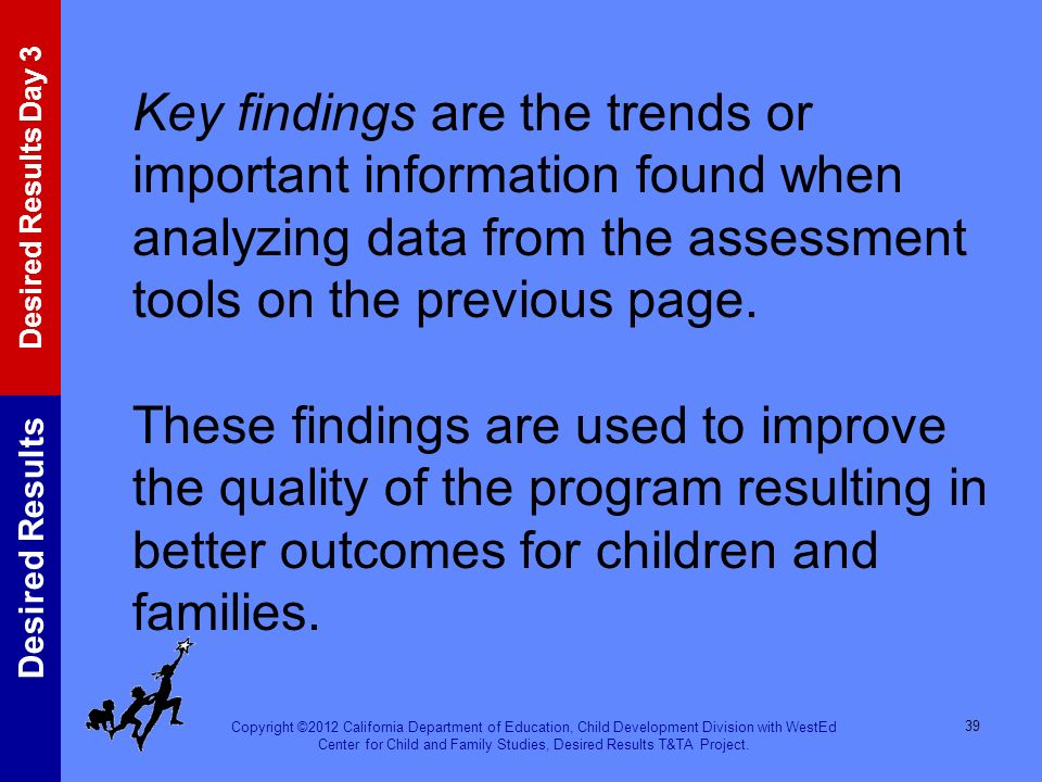 Key findings are the trends or important information found when analyzing data from the assessment tools on the previous page. These findings are used to improve the quality of the program resulting in better outcomes for children and families.
