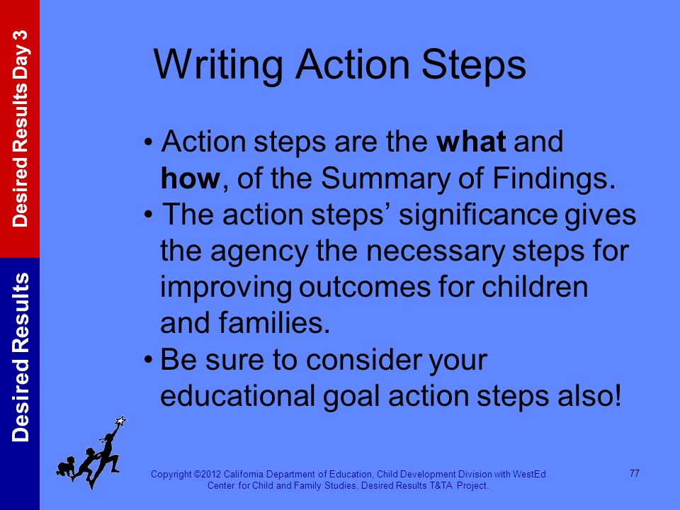 Writing Action Steps • Action steps are the what and how, of the Summary of Findings.